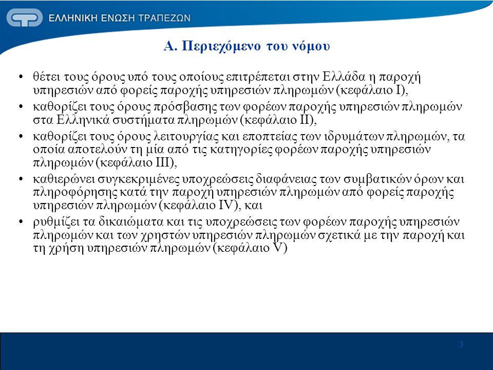3 •θέτει τους όρους υπό τους οποίους επιτρέπεται στην Ελλάδα η παροχή υπηρεσιών από φορείς παροχής υπηρεσιών πληρωμών (κεφάλαιο Ι), •καθορίζει τους όρους πρόσβασης των φορέων παροχής υπηρεσιών πληρωμών στα Ελληνικά συστήματα πληρωμών (κεφάλαιο ΙΙ), •καθορίζει τους όρους λειτουργίας και εποπτείας των ιδρυμάτων πληρωμών, τα οποία αποτελούν τη μία από τις κατηγορίες φορέων παροχής υπηρεσιών πληρωμών (κεφάλαιο ΙΙΙ), •καθιερώνει συγκεκριμένες υποχρεώσεις διαφάνειας των συμβατικών όρων και πληροφόρησης κατά την παροχή υπηρεσιών πληρωμών από φορείς παροχής υπηρεσιών πληρωμών (κεφάλαιο ΙV), και •ρυθμίζει τα δικαιώματα και τις υποχρεώσεις των φορέων παροχής υπηρεσιών πληρωμών και των χρηστών υπηρεσιών πληρωμών σχετικά με την παροχή και τη χρήση υπηρεσιών πληρωμών (κεφάλαιο V) Α.