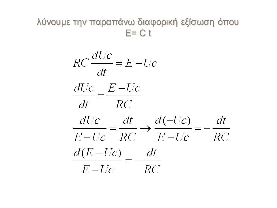 όπου Α αυθαίρετη σταθερά ολοκλήρωσης όπου Α αυθαίρετη σταθερά ολοκλήρωσης Για t =0 είναι Uc(0) = 0 οπότε Α = lnE Ολοκληρώνοντας έχουμε : Και