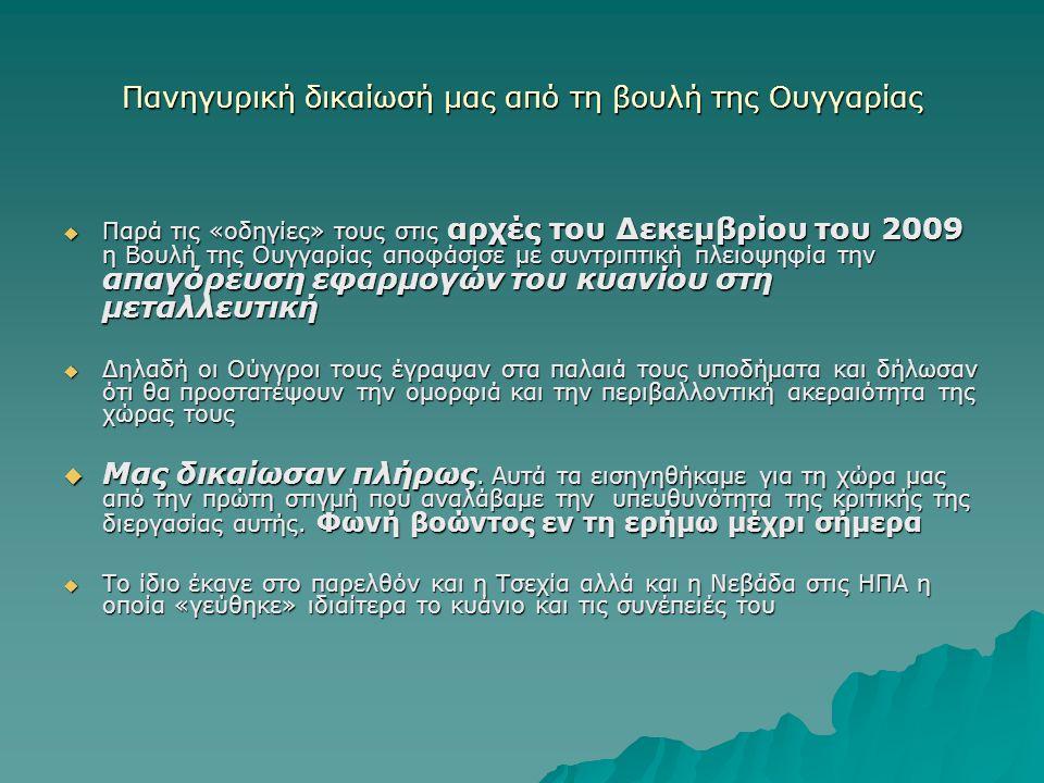 Πανηγυρική δικαίωσή μας από τη βουλή της Ουγγαρίας  Παρά τις «οδηγίες» τους στις αρχές του Δεκεμβρίου του 2009 η Βουλή της Ουγγαρίας αποφάσισε με συντριπτική πλειοψηφία την απαγόρευση εφαρμογών του κυανίου στη μεταλλευτική  Δηλαδή οι Ούγγροι τους έγραψαν στα παλαιά τους υποδήματα και δήλωσαν ότι θα προστατέψουν την ομορφιά και την περιβαλλοντική ακεραιότητα της χώρας τους  Μας δικαίωσαν πλήρως.
