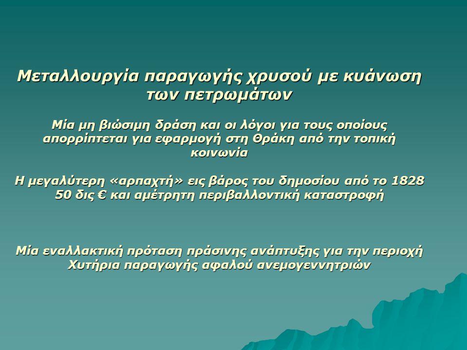 Μεταλλουργία παραγωγής χρυσού με κυάνωση των πετρωμάτων Μία μη βιώσιμη δράση και οι λόγοι για τους οποίους απορρίπτεται για εφαρμογή στη Θράκη από την τοπική κοινωνία Η μεγαλύτερη «αρπαχτή» εις βάρος του δημοσίου από το 1828 50 δις € και αμέτρητη περιβαλλοντική καταστροφή Μία εναλλακτική πρόταση πράσινης ανάπτυξης για την περιοχή Χυτήρια παραγωγής αφαλού ανεμογεννητριών