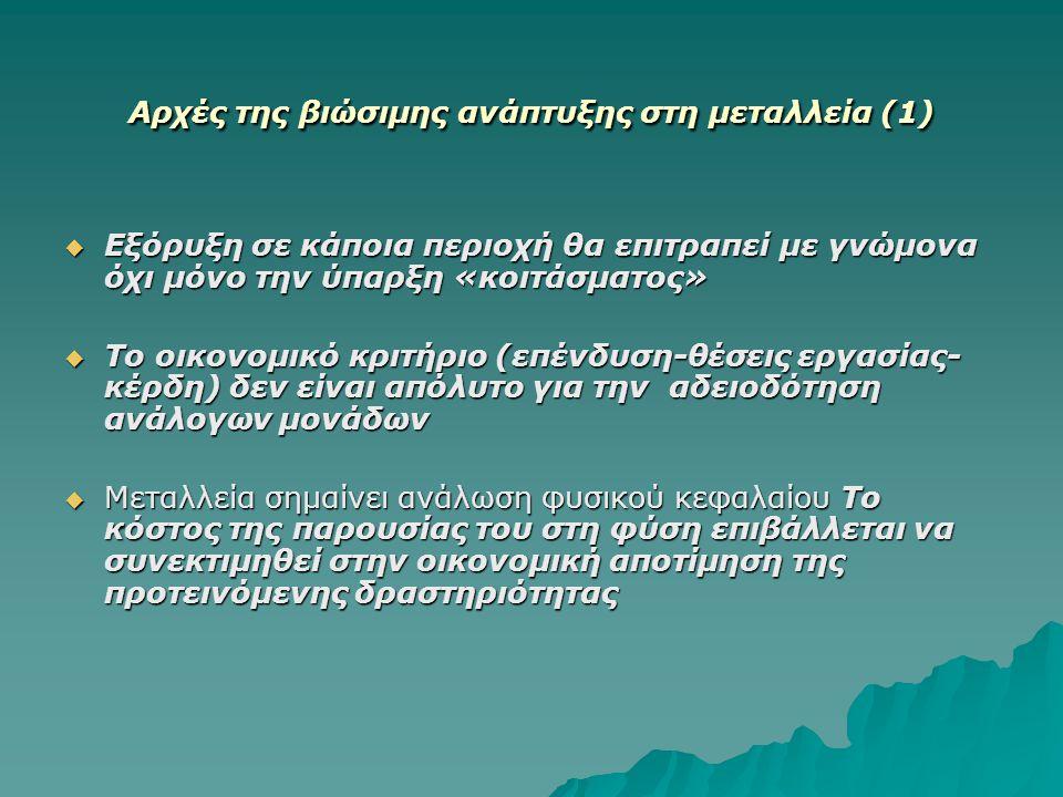 Αρχές της βιώσιμης ανάπτυξης στη μεταλλεία (1)  Εξόρυξη σε κάποια περιοχή θα επιτραπεί με γνώμονα όχι μόνο την ύπαρξη «κοιτάσματος»  Το οικονομικό κ