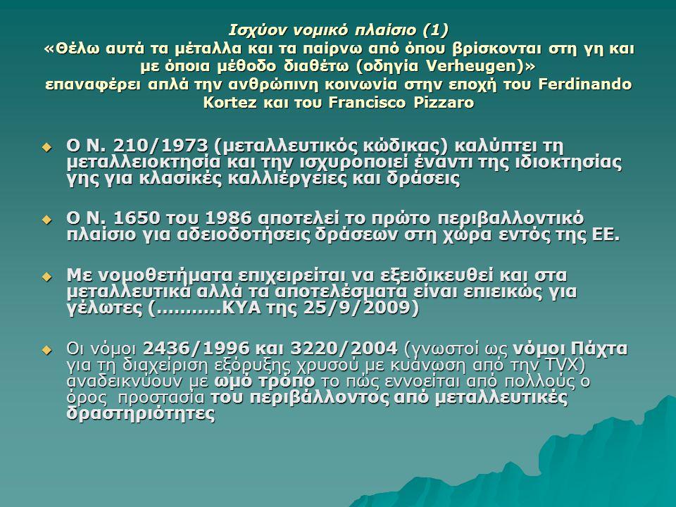 Ισχύον νομικό πλαίσιο (1) «Θέλω αυτά τα μέταλλα και τα παίρνω από όπου βρίσκονται στη γη και με όποια μέθοδο διαθέτω (οδηγία Verheugen)» επαναφέρει απλά την ανθρώπινη κοινωνία στην εποχή του Ferdinando Kortez και του Francisco Pizzaro  Ο Ν.