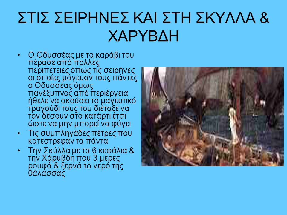 ΣΤΙΣ ΣΕΙΡΗΝΕΣ ΚΑΙ ΣΤΗ ΣΚΥΛΛΑ & ΧΑΡΥΒΔΗ •Ο Οδυσσέας με το καράβι του πέρασε από πολλές περιπέτειες όπως τις σειρήνες οι οποίες μάγευαν τους πάντες ο Οδ