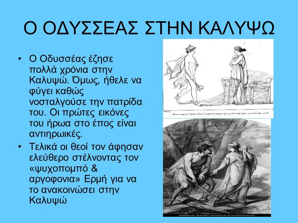 Ο ΟΔΥΣΣΕΑΣ ΣΤΗΝ ΚΑΛΥΨΩ •Ο Οδυσσέας έζησε πολλά χρόνια στην Καλυψώ. Όμως, ήθελε να φύγει καθώς νοσταλγούσε την πατρίδα του. Οι πρώτες εικόνες του ήρωα