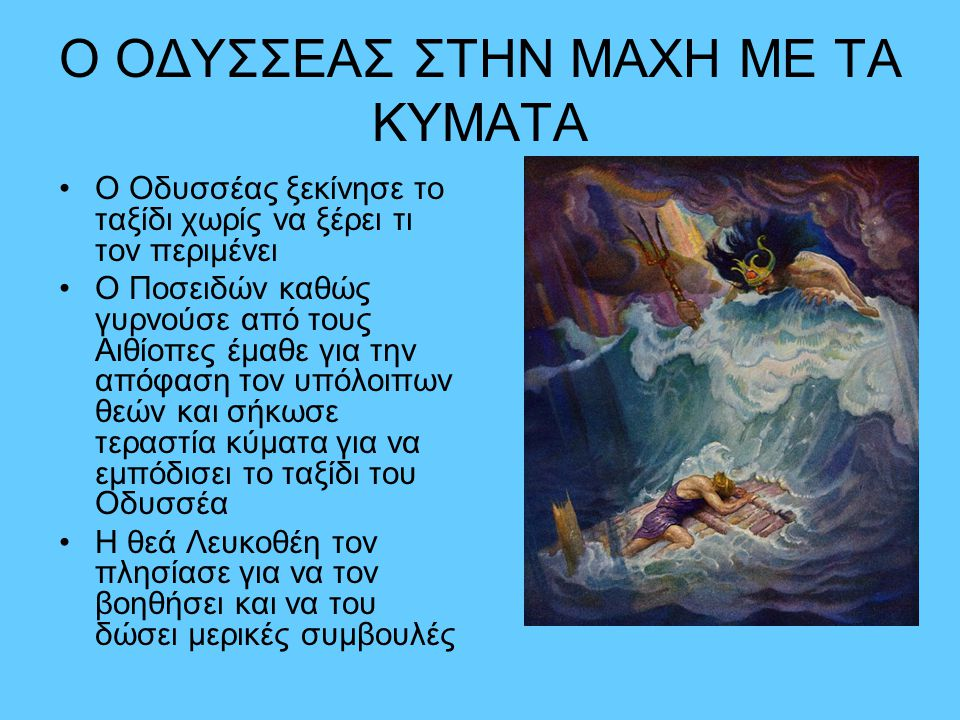 Ο ΟΔΥΣΣΕΑΣ ΣΤΗΝ ΜΑΧΗ ΜΕ ΤΑ ΚΥΜΑΤΑ •Ο Οδυσσέας ξεκίνησε το ταξίδι χωρίς να ξέρει τι τον περιμένει •Ο Ποσειδών καθώς γυρνούσε από τους Αιθίοπες έμαθε γι