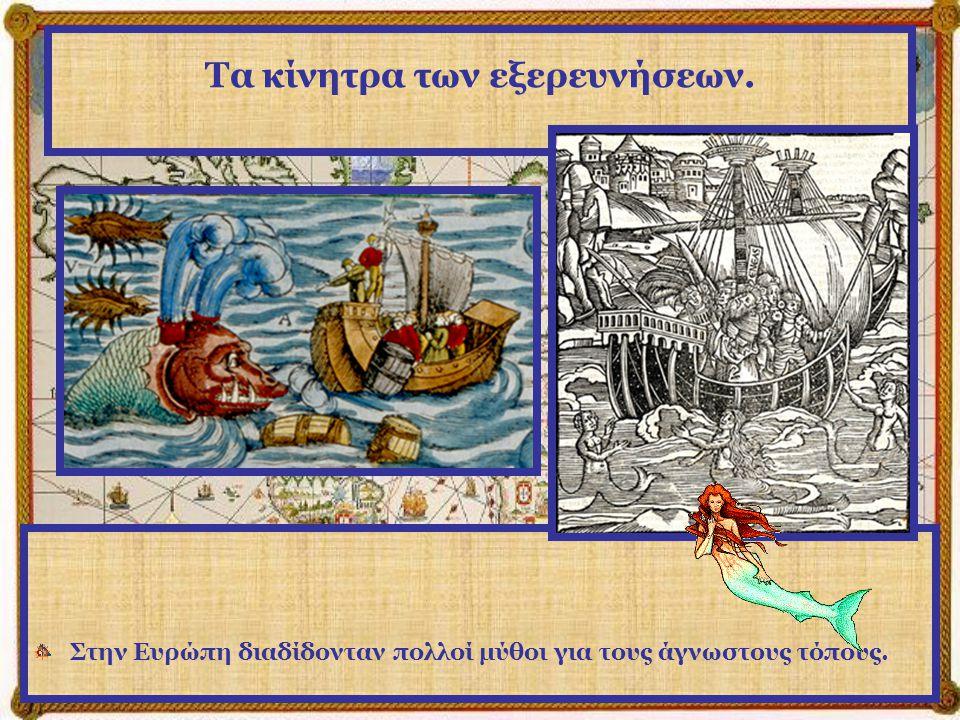 Τα κίνητρα των εξερευνήσεων. Στην Ευρώπη διαδίδονταν πολλοί μύθοι για τους άγνωστους τόπους.