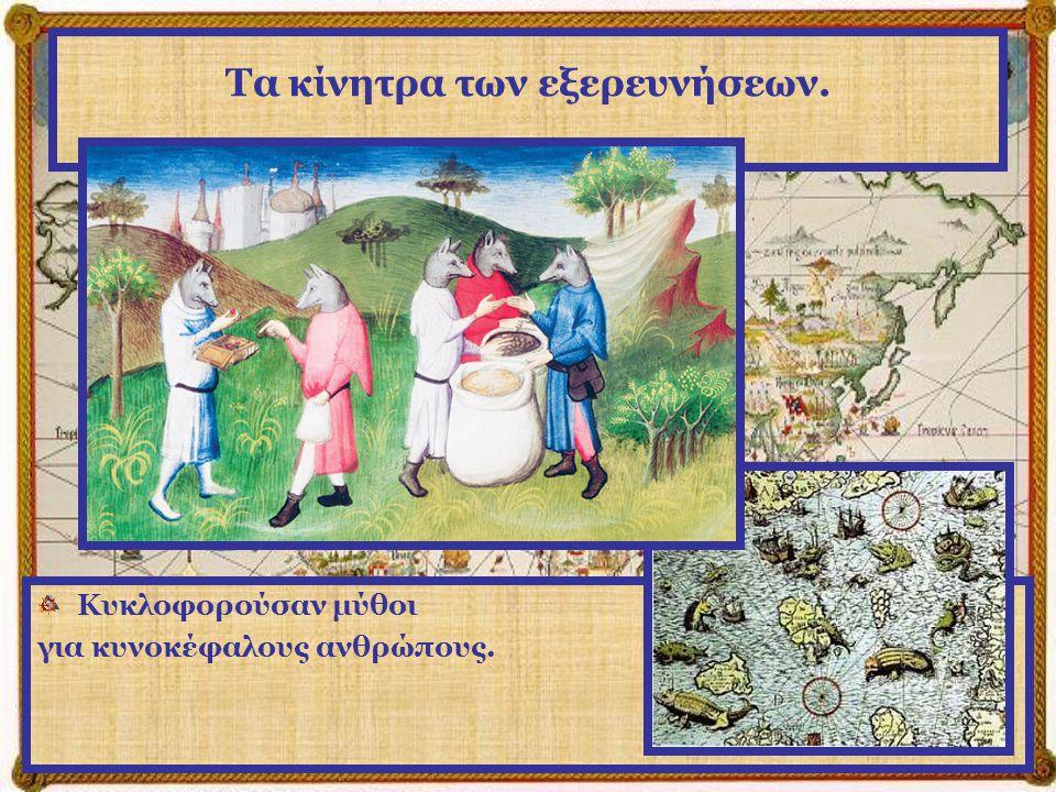 Τα κίνητρα των εξερευνήσεων. Κυκλοφορούσαν μύθοι για κυνοκέφαλους ανθρώπους.