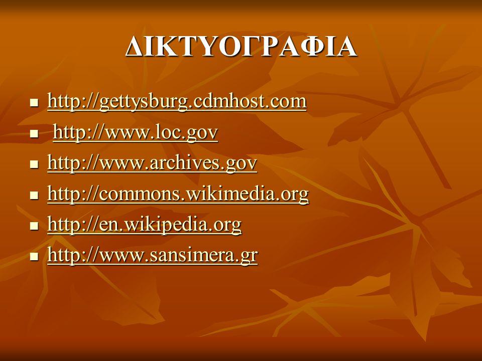 ΔΙΚΤΥΟΓΡΑΦΙΑ  http://gettysburg.cdmhost.com http://gettysburg.cdmhost.com  http://www.loc.gov http://www.loc.gov  http://www.archives.gov http://www.archives.gov  http://commons.wikimedia.org http://commons.wikimedia.org  http://en.wikipedia.org http://en.wikipedia.org  http://www.sansimera.gr http://www.sansimera.gr