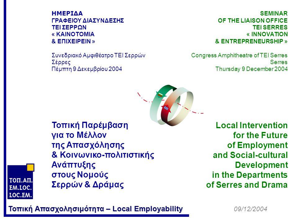 Τοπική Απασχολησιμότητα – Local Employability ΗΜΕΡΙΔΑ ΓΡΑΦΕΙΟΥ ΔΙΑΣΥΝΔΕΣΗΣ ΤΕΙ ΣΕΡΡΩΝ « ΚΑΙΝΟΤΟΜΙΑ & ΕΠΙΧΕΙΡΕΙΝ » Συνεδριακό Αμφιθέατρο ΤΕΙ Σερρών Σέρρες Πέμπτη 9 Δεκεμβρίου 2004 Τοπική Παρέμβαση για το Μέλλον της Απασχόλησης & Κοινωνικο-πολιτιστικής Ανάπτυξης στους Νομούς Σερρών & Δράμας SEMINAR OF THE LIAISON OFFICE TEI SERRES « INNOVATION & ENTREPRENEURSHIP » Congress Amphitheatre of TEI Serres Serres Thursday 9 December 2004 Local Intervention for the Future of Employment and Social-cultural Development in the Departments of Serres and Drama 09/12/2004