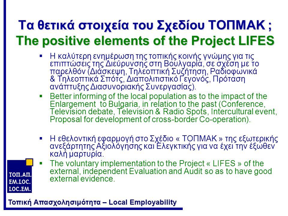 Τοπική Απασχολησιμότητα – Local Employability Τα θετικά στοιχεία του Σχεδίου ΤΟΠΜΑΚ ; The positive elements of the Project LIFES  Η καλύτερη ενημέρωση της τοπικής κοινής γνώμης για τις επιπτώσεις της Διεύρυνσης στη Βουλγαρία, σε σχέση με το παρελθόν (Διάσκεψη, Τηλεοπτική Συζήτηση, Ραδιοφωνικά & Τηλεοπτικά Σπότς, Διαπολιτιστικό Γεγονός, Πρόταση ανάπτυξης Διασυνοριακής Συνεργασίας).