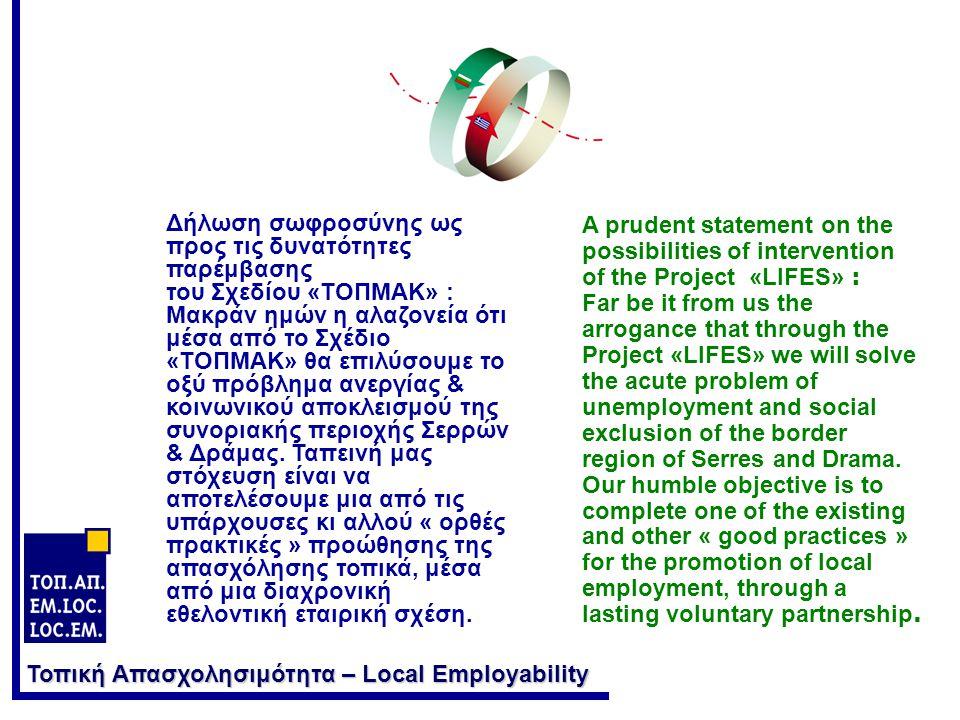 Τοπική Απασχολησιμότητα – Local Employability Δήλωση σωφροσύνης ως προς τις δυνατότητες παρέμβασης του Σχεδίου «ΤΟΠΜΑΚ» : Μακράν ημών η αλαζονεία ότι μέσα από το Σχέδιο «ΤΟΠΜΑΚ» θα επιλύσουμε το οξύ πρόβλημα ανεργίας & κοινωνικού αποκλεισμού της συνοριακής περιοχής Σερρών & Δράμας.