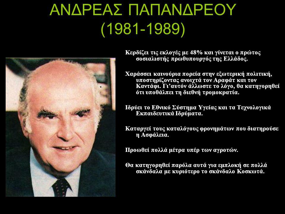 ΑΝΔΡΕΑΣ ΠΑΠΑΝΔΡΕΟΥ (1981-1989) Κερδίζει τις εκλογές με 48% και γίνεται ο πρώτος σοσιαλιστής πρωθυπουργός της Ελλάδος. Χαράσσει καινούρια πορεία στην ε