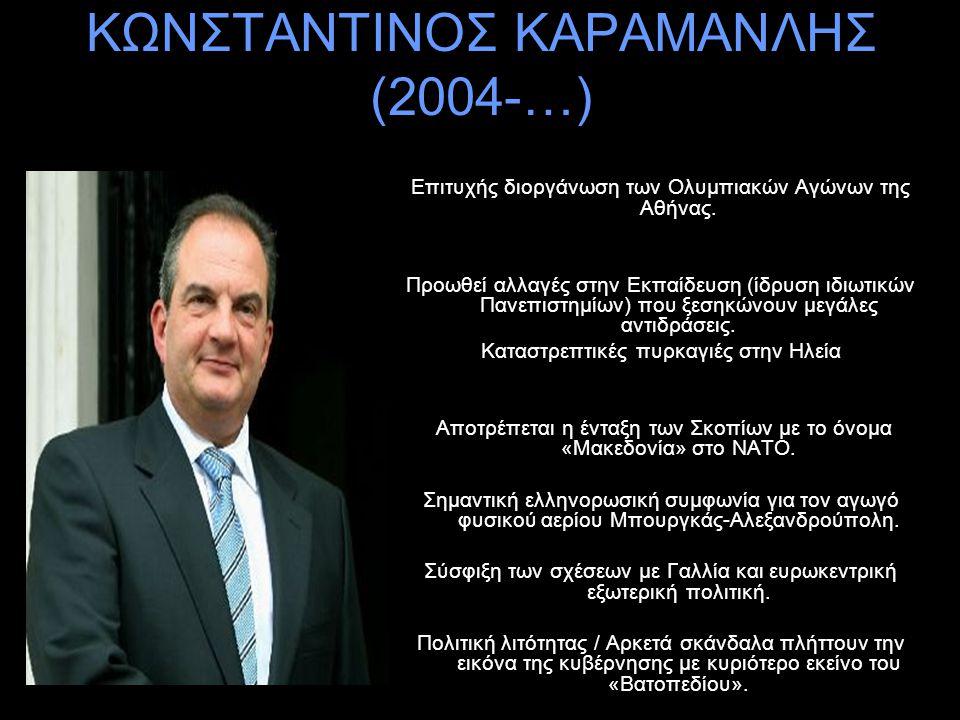 ΚΩΝΣΤΑΝΤΙΝΟΣ ΚΑΡΑΜΑΝΛΗΣ (2004-…) Επιτυχής διοργάνωση των Ολυμπιακών Αγώνων της Αθήνας. Προωθεί αλλαγές στην Εκπαίδευση (ίδρυση ιδιωτικών Πανεπιστημίων