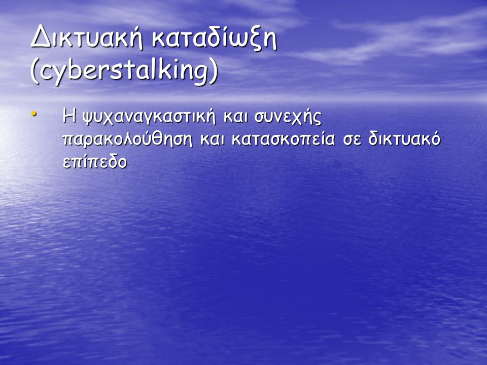 Δικτυακή καταδίωξη (cyberstalking) • Η ψυχαναγκαστική και συνεχής παρακολούθηση και κατασκοπεία σε δικτυακό επίπεδο
