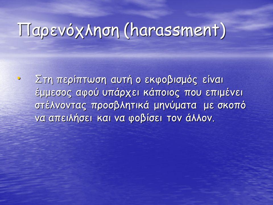 Παρενόχληση (harassment) • Στη περίπτωση αυτή ο εκφοβισμός είναι έμμεσος αφού υπάρχει κάποιος που επιμένει στέλνοντας προσβλητικά μηνύματα με σκοπό να