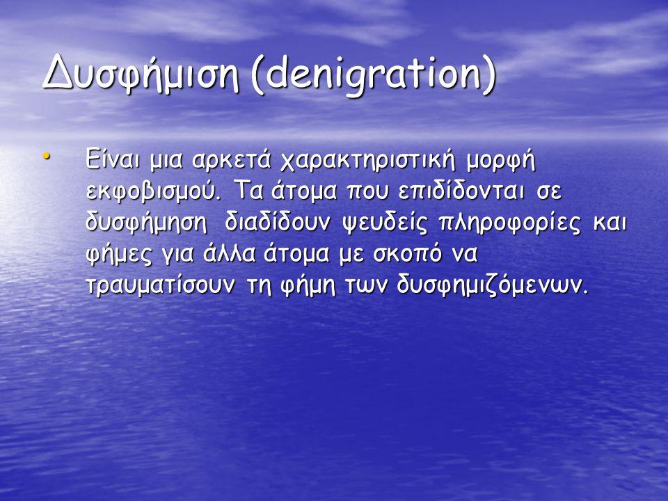 Δυσφήμιση (denigration) • Είναι μια αρκετά χαρακτηριστική μορφή εκφοβισμού. Τα άτομα που επιδίδονται σε δυσφήμηση διαδίδουν ψευδείς πληροφορίες και φή
