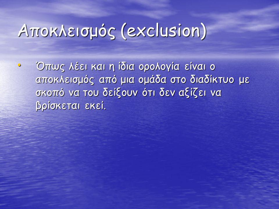 Αποκλεισμός (exclusion) • Όπως λέει και η ίδια ορολογία είναι ο αποκλεισμός από μια ομάδα στο διαδίκτυο με σκοπό να του δείξουν ότι δεν αξίζει να βρίσ