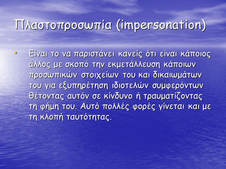 Πλαστοπροσωπία (impersonation) • Είναι το να παριστάνει κανείς ότι είναι κάποιος άλλος με σκοπό την εκμετάλλευση κάποιων προσωπικών στοιχείων του και