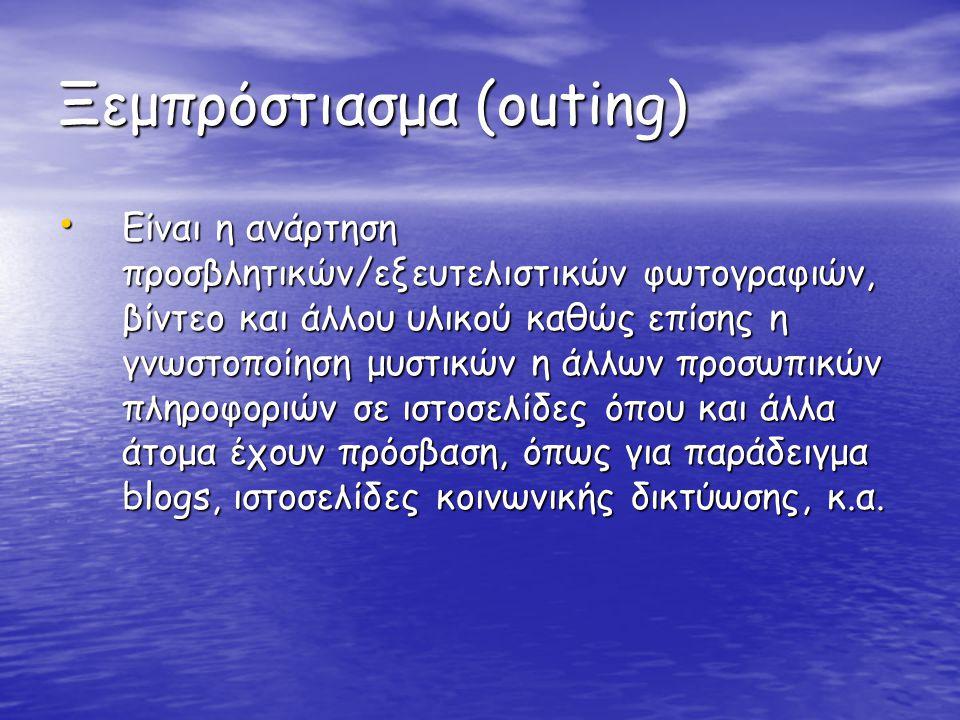 Ξεμπρόστιασμα (outing) • Είναι η ανάρτηση προσβλητικών/εξευτελιστικών φωτογραφιών, βίντεο και άλλου υλικού καθώς επίσης η γνωστοποίηση μυστικών η άλλω