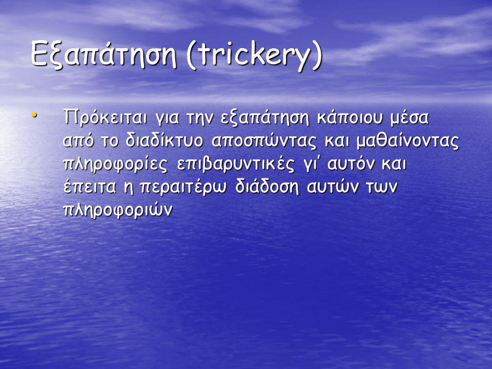 Εξαπάτηση (trickery) • Πρόκειται για την εξαπάτηση κάποιου μέσα από το διαδίκτυο αποσπώντας και μαθαίνοντας πληροφορίες επιβαρυντικές γι' αυτόν και έπ
