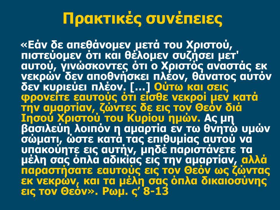 Πρακτικές συνέπειες «Εάν δε απεθάνομεν μετά του Χριστού, πιστεύομεν ότι και θέλομεν συζήσει μετ αυτού, γινώσκοντες ότι ο Χριστός αναστάς εκ νεκρών δεν αποθνήσκει πλέον, θάνατος αυτόν δεν κυριεύει πλέον.