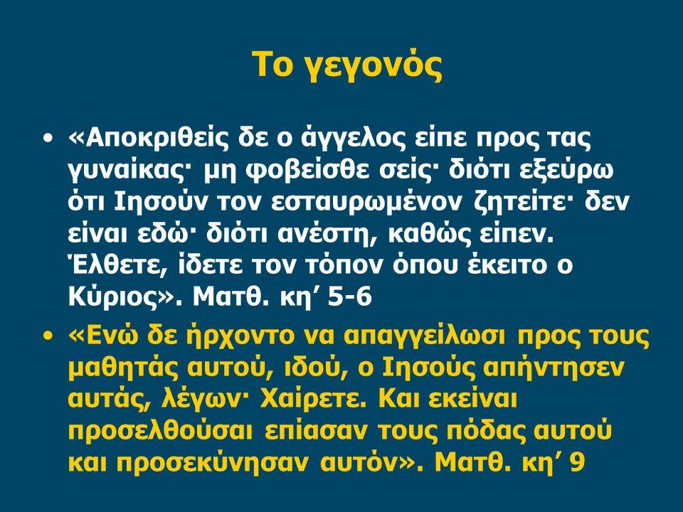 Το γεγονός •«Αποκριθείς δε ο άγγελος είπε προς τας γυναίκας· μη φοβείσθε σείς· διότι εξεύρω ότι Ιησούν τον εσταυρωμένον ζητείτε· δεν είναι εδώ· διότι ανέστη, καθώς είπεν.