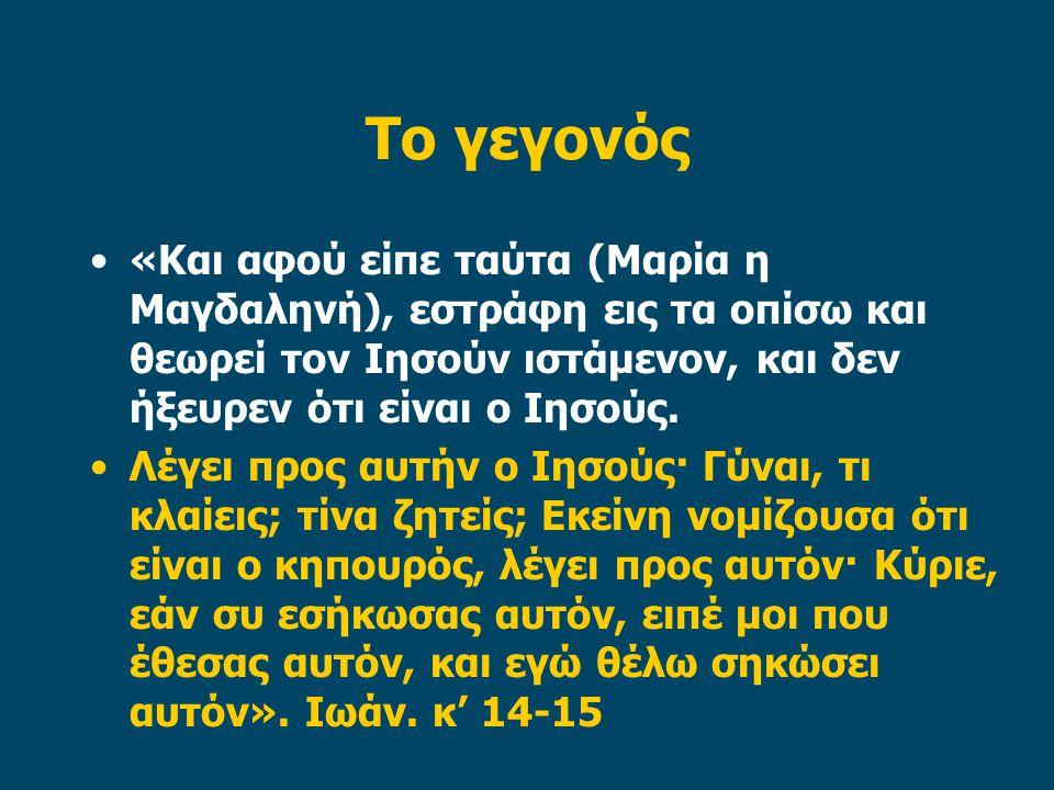 Το γεγονός •«Και αφού είπε ταύτα (Μαρία η Μαγδαληνή), εστράφη εις τα οπίσω και θεωρεί τον Ιησούν ιστάμενον, και δεν ήξευρεν ότι είναι ο Ιησούς.