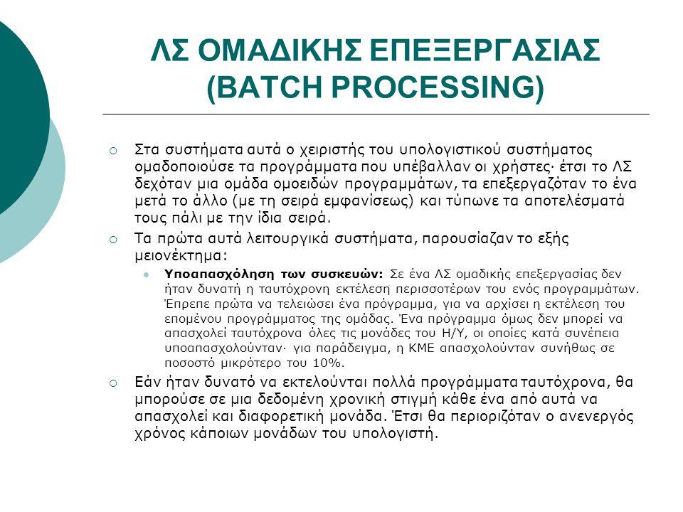 ΛΣ ΟΜΑΔΙΚΗΣ ΕΠΕΞΕΡΓΑΣΙΑΣ (BATCH PROCESSING)  Στα συστήματα αυτά ο χειριστής του υπολογιστικού συστήματος ομαδοποιούσε τα προγράμματα που υπέβαλλαν οι χρήστες· έτσι το ΛΣ δεχόταν μια ομάδα ομοειδών προγραμμάτων, τα επεξεργαζόταν το ένα μετά το άλλο (με τη σειρά εμφανίσεως) και τύπωνε τα αποτελέσματά τους πάλι με την ίδια σειρά.