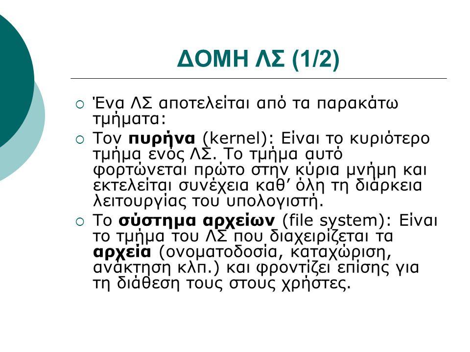 ΔΟΜΗ ΛΣ (2/2)  Τον φλοιό (shell): Είναι το τμήμα που αναλαμβάνει να δέχεται και να δίνει στο υπολογιστικό σύστημα τις εντολές του χρήστη, καθώς επίσης και να μεταφέρει στον χρήστη μηνύματα από το σύστημα.