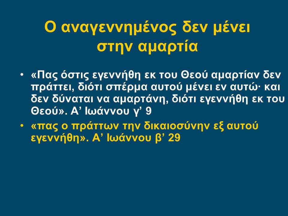 •«Πας όστις εγεννήθη εκ του Θεού αμαρτίαν δεν πράττει, διότι σπέρμα αυτού μένει εν αυτώ· και δεν δύναται να αμαρτάνη, διότι εγεννήθη εκ του Θεού». Α'