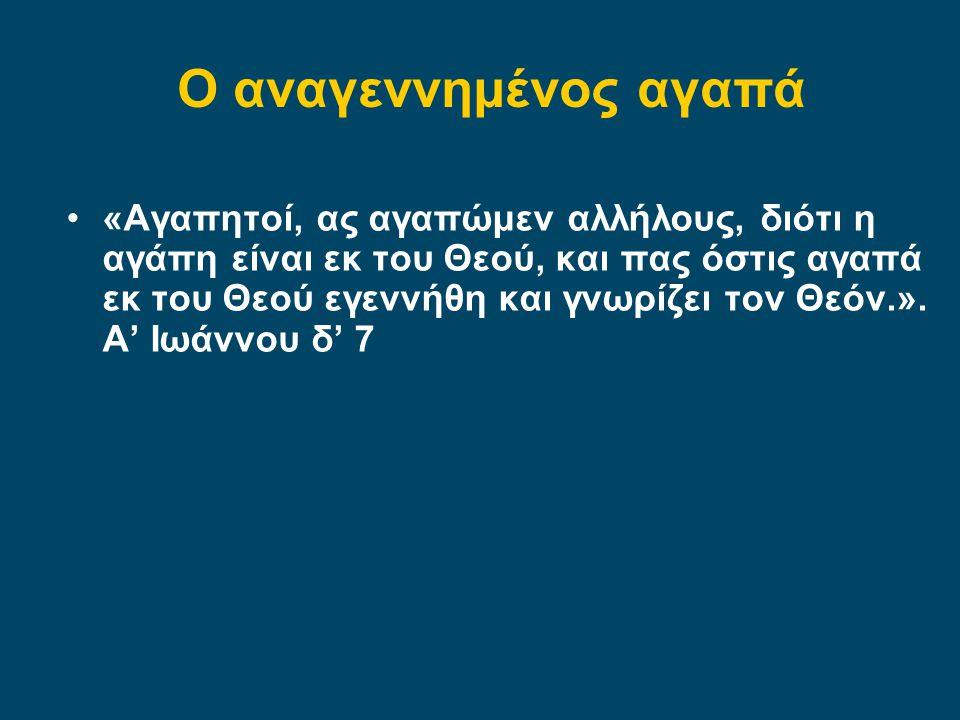 •«Αγαπητοί, ας αγαπώμεν αλλήλους, διότι η αγάπη είναι εκ του Θεού, και πας όστις αγαπά εκ του Θεού εγεννήθη και γνωρίζει τον Θεόν.». Α' Ιωάννου δ' 7 Ο