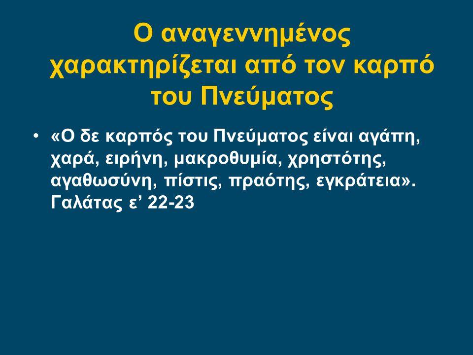 •«Ο δε καρπός του Πνεύματος είναι αγάπη, χαρά, ειρήνη, μακροθυμία, χρηστότης, αγαθωσύνη, πίστις, πραότης, εγκράτεια». Γαλάτας ε' 22-23 Ο αναγεννημένος