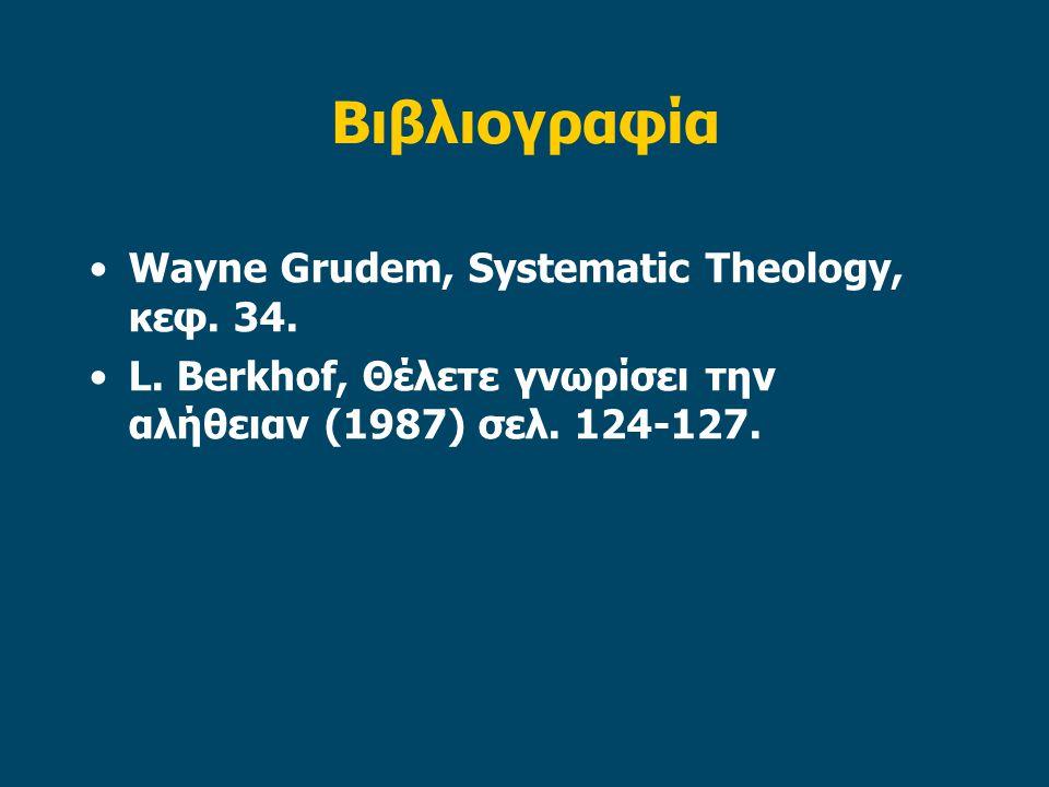 Βιβλιογραφία •Wayne Grudem, Systematic Theology, κεφ. 34. •L. Berkhof, Θέλετε γνωρίσει την αλήθειαν (1987) σελ. 124-127.