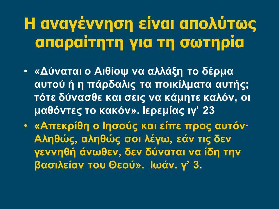 Η αναγέννηση είναι απολύτως απαραίτητη για τη σωτηρία •«Δύναται ο Αιθίοψ να αλλάξη το δέρμα αυτού ή η πάρδαλις τα ποικίλματα αυτής; τότε δύνασθε και σ