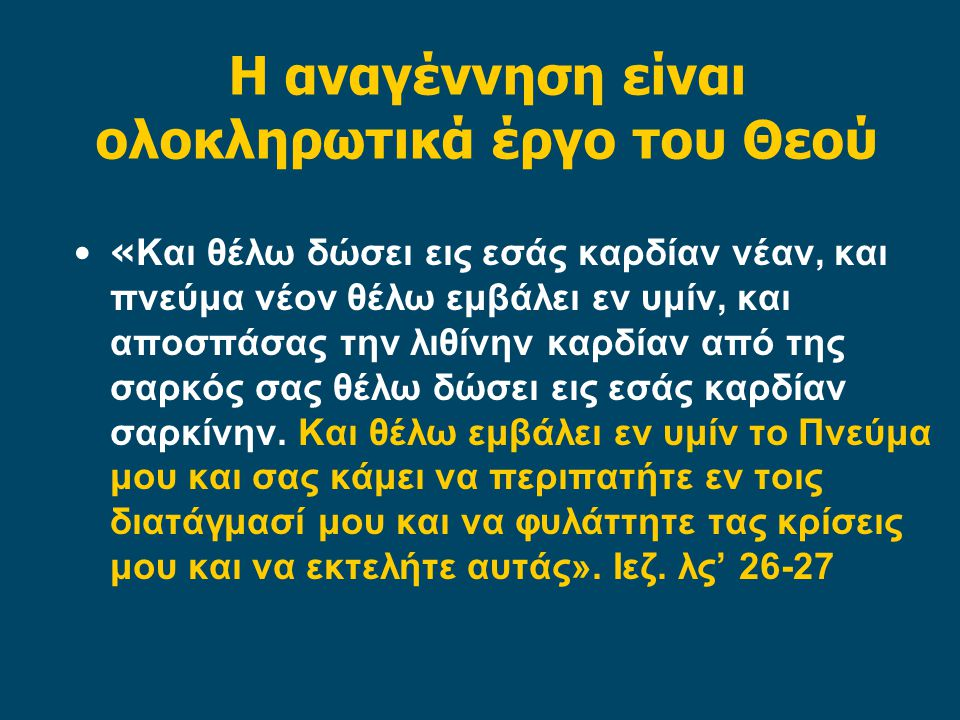 Η αναγέννηση είναι ολοκληρωτικά έργο του Θεού •« Και θέλω δώσει εις εσάς καρδίαν νέαν, και πνεύμα νέον θέλω εμβάλει εν υμίν, και αποσπάσας την λιθίνην