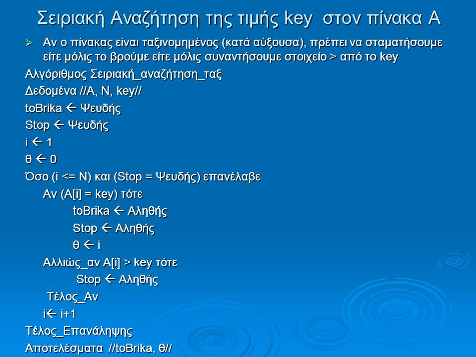 Σειριακή Αναζήτηση της τιμής key στον πίνακα Α  Αν ο πίνακας είναι ταξινομημένος (κατά αύξουσα), πρέπει να σταματήσουμε είτε μόλις το βρούμε είτε μόλις συναντήσουμε στοιχείο > από το key Αλγόριθμος Σειριακή_αναζήτηση_ταξ Δεδομένα //Α, Ν, key// toBrika  Ψευδής Stop  Ψευδής i  1 θ  0 Όσο (i <= Ν) και (Stop = Ψευδής) επανέλαβε Αν (Α[i] = key) τότε toBrika  Αληθής Stop  Αληθής θ  i Αλλιώς_αν Α[i] > key τότε Stop  Αληθής Stop  Αληθής Τέλος_Αν Τέλος_Αν i  i+1 Τέλος_Επανάληψης Αποτελέσματα //toBrika, θ// Τέλος Σειριακή_αναζήτησητ_ταξ
