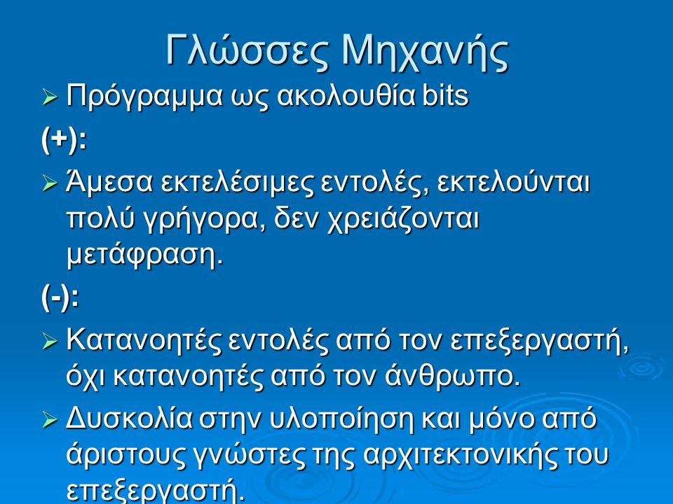 Γλώσσες Μηχανής  Πρόγραμμα ως ακολουθία bits (+):  Άμεσα εκτελέσιμες εντολές, εκτελούνται πολύ γρήγορα, δεν χρειάζονται μετάφραση.  Άμεσα εκτελέσιμ