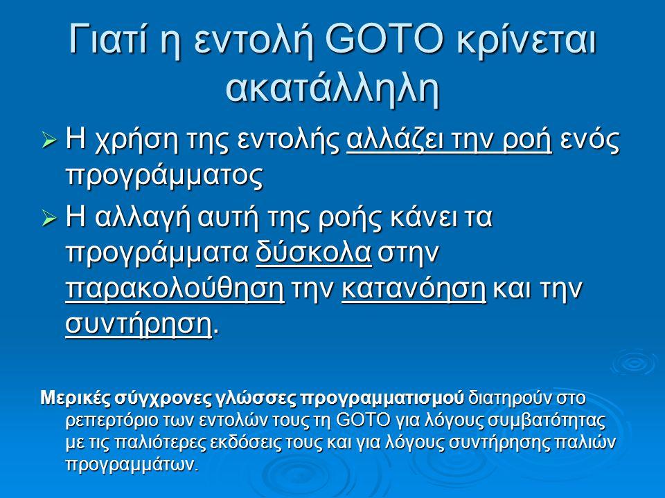 Γιατί η εντολή GOTO κρίνεται ακατάλληλη  Η χρήση της εντολής αλλάζει την ροή ενός προγράμματος  Η αλλαγή αυτή της ροής κάνει τα προγράμματα δύσκολα στην παρακολούθηση την κατανόηση και την συντήρηση.