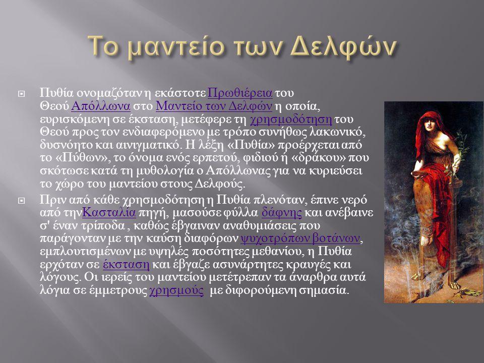  Πυθία ονομαζόταν η εκάστοτε Πρωθιέρεια του Θεού Απόλλωνα στο Μαντείο των Δελφών η οποία, ευρισκόμενη σε έκσταση, μετέφερε τη χρησμοδότηση του Θεού προς τον ενδιαφερόμενο με τρόπο συνήθως λακωνικό, δυσνόητο και αινιγματικό.