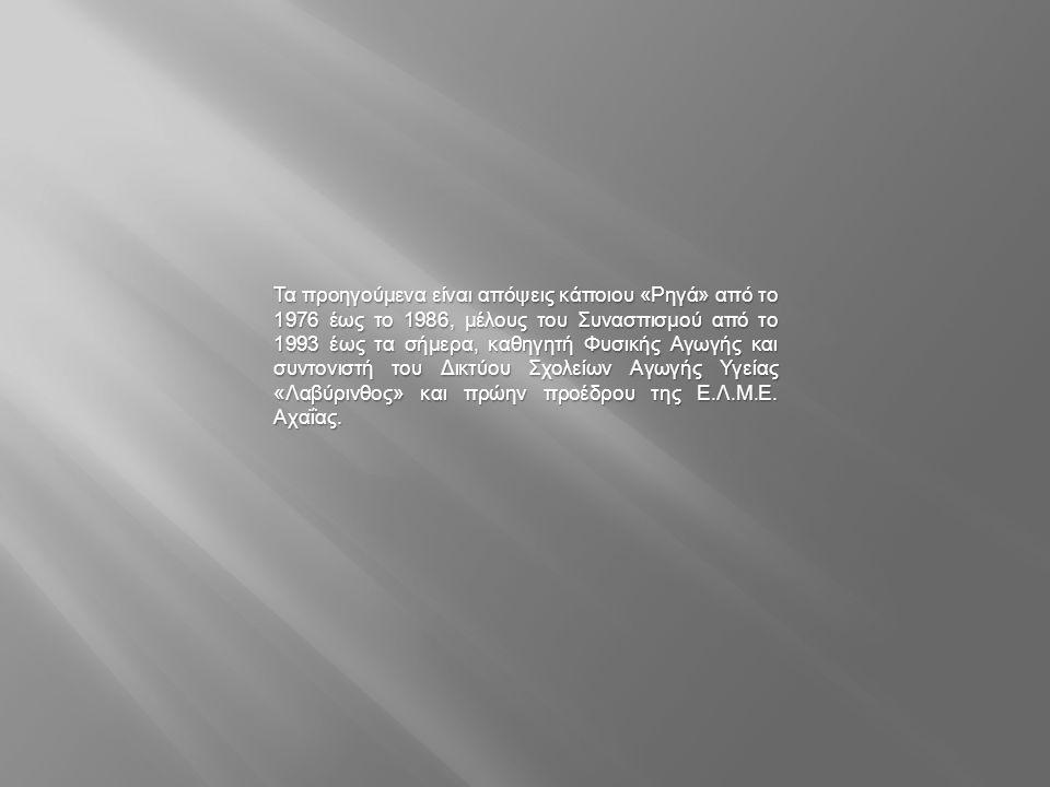 Τα προηγούμενα είναι απόψεις κάποιου « Ρηγά » από το 1976 έως το 1986, μέλους του Συνασπισμού από το 1993 έως τα σήμερα, καθηγητή Φυσικής Αγωγής και σ