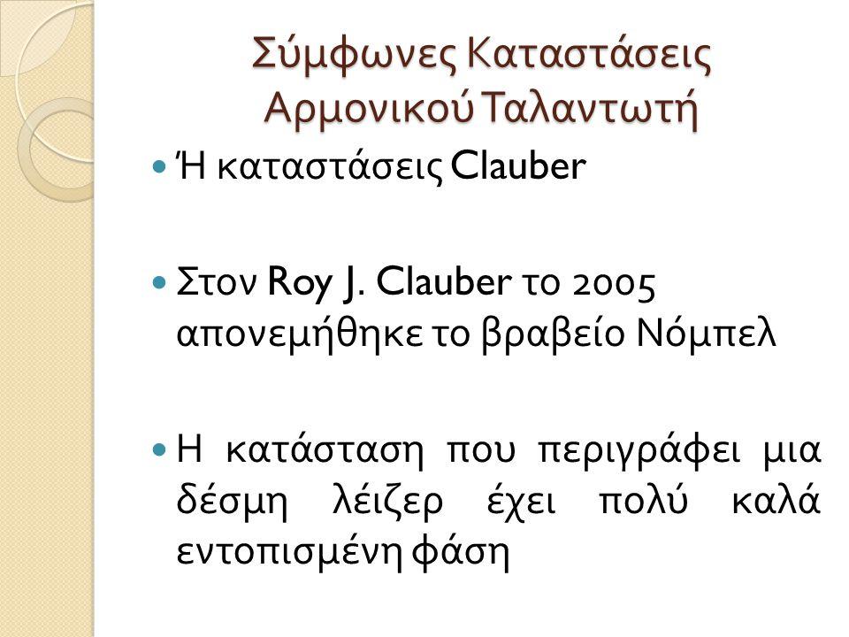 Σύμφωνες Καταστάσεις Αρμονικού Ταλαντωτή  Ή καταστάσεις Clauber  Στον Roy J. Clauber το 2005 απονεμήθηκε το βραβείο Νόμπελ  Η κατάσταση που περιγρά