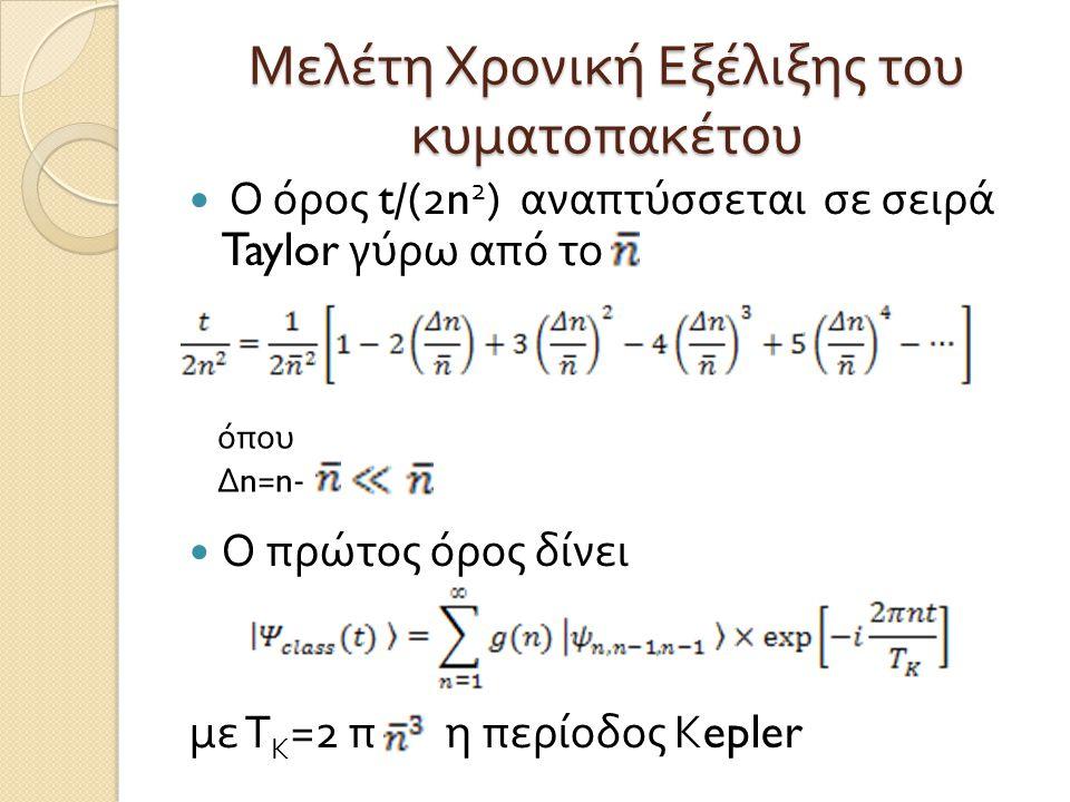 Μελέτη Χρονική Εξέλιξης του κυματοπακέτου  Ο όρος t/(2n 2 ) αναπτύσσεται σε σειρά Taylor γύρω από το  Ο πρώτος όρος δίνει με Τ Κ =2 π η περίοδος Κ e