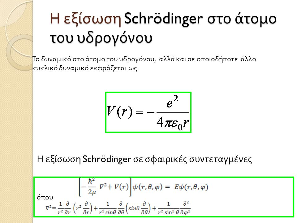  Η λύση της εξίσωσης Schrödinger έχει τη μορφή ψ (r, θ, φ ) = R(r)Y( θ, φ ) όπου Y( θ, φ ) είναι οι σφαιρικές αρμονικές συναρτήσεις, λύσεις της γωνιακής εξίσωσης και R(r) είναι οι λύσεις της ακτινικής εξίσωσης  Η γενική λύση είναι  με, όπου Ζ =1 για το άτομο του υδρογόνου ( ατομικός αριθμός ) και η ακτίνα Bohr
