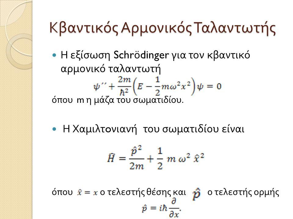 Κβαντικός Αρμονικός Ταλαντωτής  Η εξίσωση Schrödinger για τον κβαντικό αρμονικό ταλαντωτή όπου m η μάζα του σωματιδίου.  Η Χαμιλτ o νιανή του σωματι