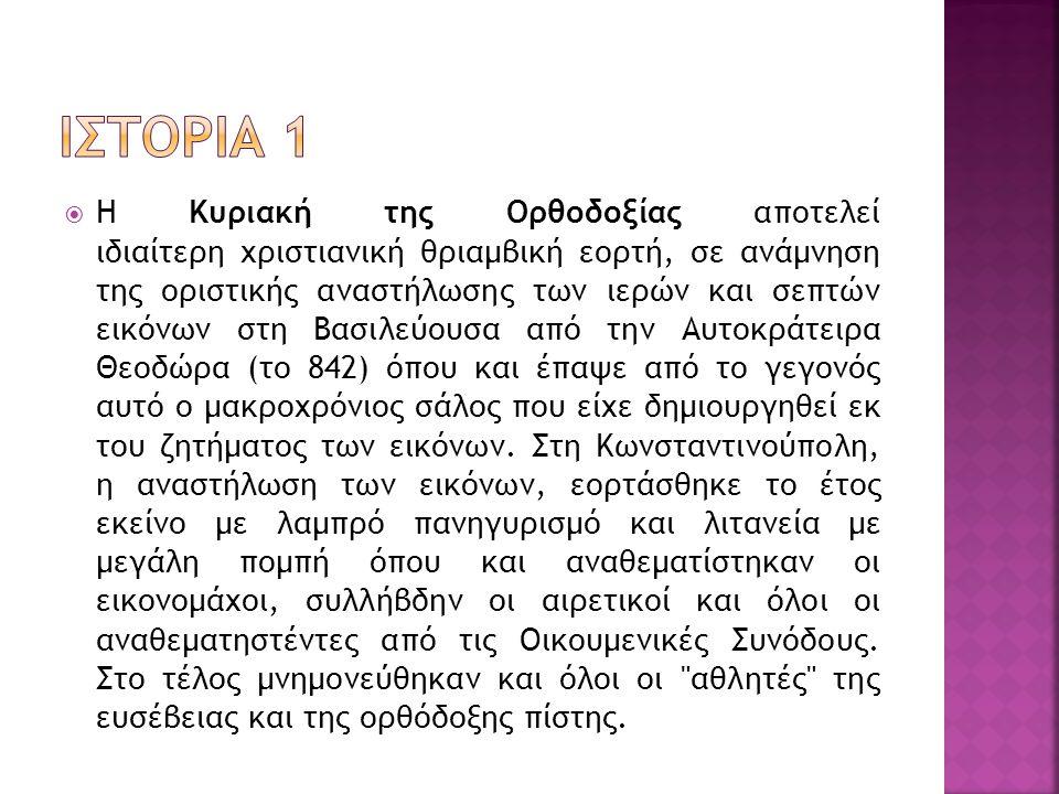  Έτσι σε ανάμνηση εκείνου του θριάμβου της Ορθοδοξίας κάθε χρόνο επαναλαμβάνονταν στη Κωνσταντινούπολη και σε άλλες μεγάλες πόλεις της Βυζαντινής Αυτοκρατορίας η τελετή αυτή κατά τον ακόλουθο τρόπο: Ο κλήρος (ενδημούντες και παρεπιδημούντες) μαζί με τους μοναχούς που πρωτοστάτησαν στους αγώνες υπέρ των εικόνων τελούσαν πανήχιον υμνολογίαν στον Ιερό Ναό της Θεοτόκου των Βλαχερνών στο τέλος της οποίας ακολουθούσε λαμπρή λιτανεία στη Μεγάλη Εκκλησία όπου παρίστατο ο Αυτοκράτορας.