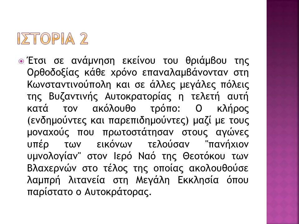  Έτσι σε ανάμνηση εκείνου του θριάμβου της Ορθοδοξίας κάθε χρόνο επαναλαμβάνονταν στη Κωνσταντινούπολη και σε άλλες μεγάλες πόλεις της Βυζαντινής Αυτ