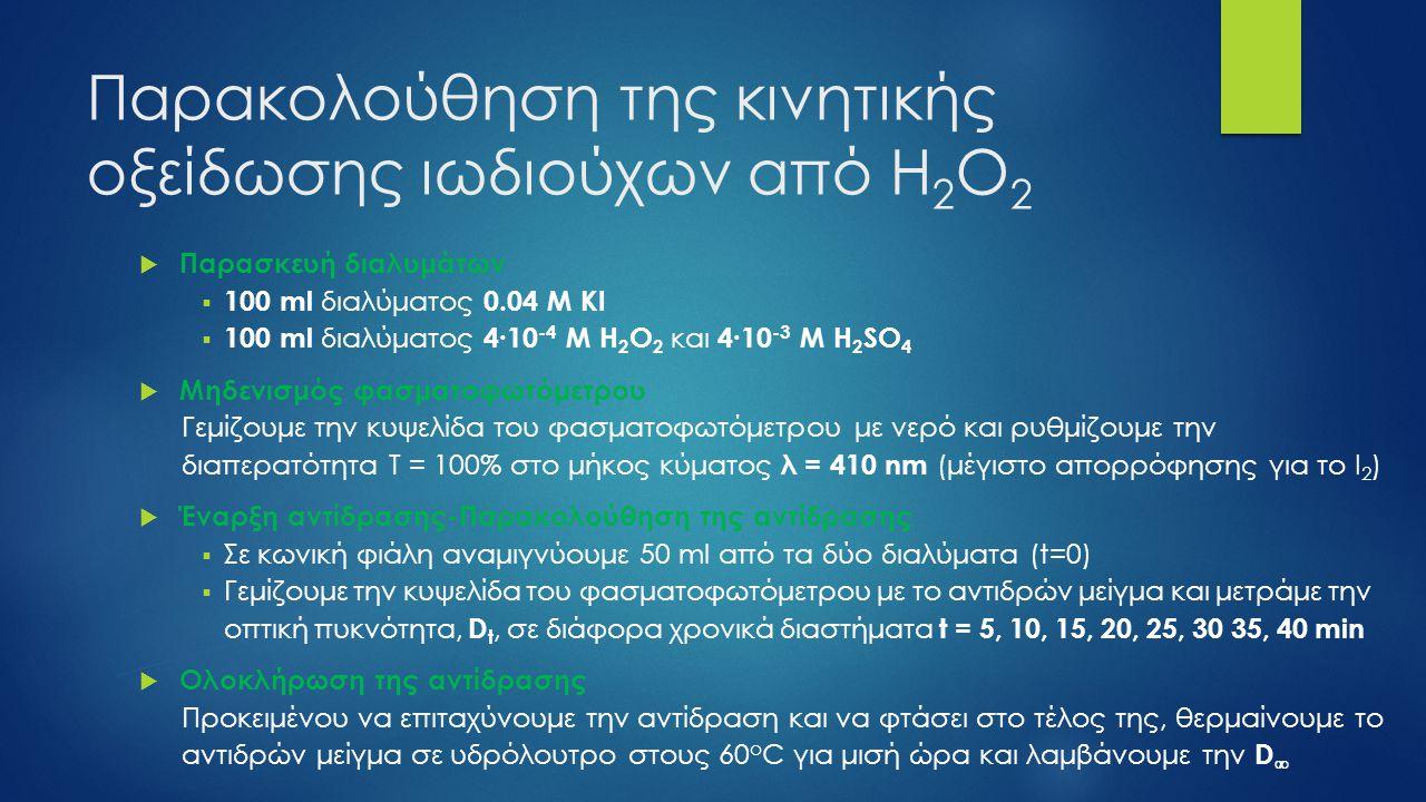 Παρακολούθηση της κινητικής οξείδωσης ιωδιούχων από Η 2 Ο 2  Παρασκευή διαλυμάτων  100 ml διαλύματος 0.04 Μ ΚΙ  100 ml διαλύματος 4∙10 -4 Μ H 2 O 2