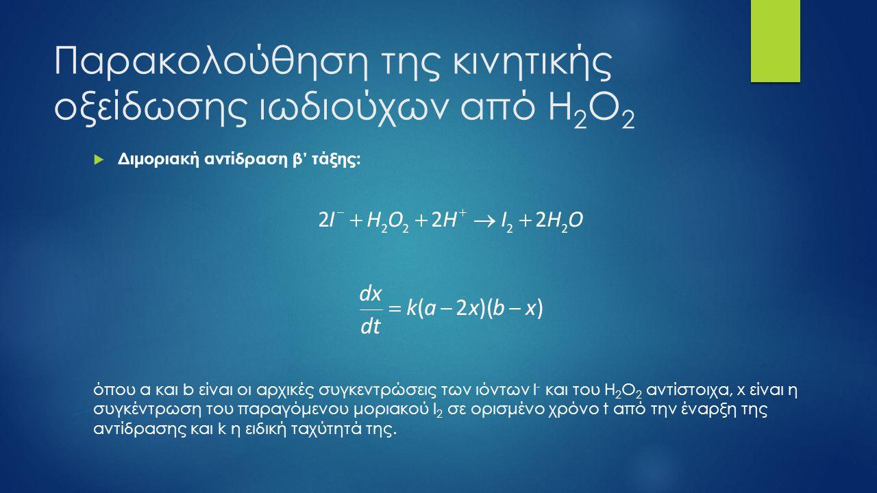 Παρακολούθηση της κινητικής οξείδωσης ιωδιούχων από Η 2 Ο 2  Αν η αρχική συγκέντρωση των ιωδιούχων είναι πολύ μεγαλύτερη από αυτήν του Η 2 Ο 2 (a>>b και συνεπώς a>>x), η αντίδραση μπορεί να μελετηθεί ως ψευδομονομοριακή ή ψευδοπρώτης τάξης:  Επειδή το υδατικό διάλυμα του Ι 2 είναι έγχρωμο (απορροφά στην ορατή περιοχή του φάσματος με λmax=410 nm) ενώ τα υπόλοιπα συστατικά της αντίδρασης έχουν μηδενική οπτική πυκνότητα στο μήκος κύματος αυτό, η παρακολούθηση της αντίδρασης αυτής μπορεί να γίνει φασματοφωτομετρικά!