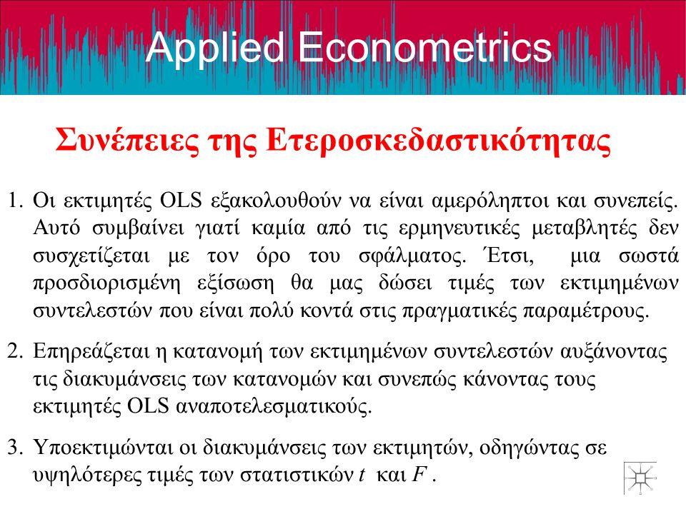 Applied Econometrics Συνέπειες της Ετεροσκεδαστικότητας 1.Οι εκτιμητές OLS εξακολουθούν να είναι αμερόληπτοι και συνεπείς. Αυτό συμβαίνει γιατί καμία