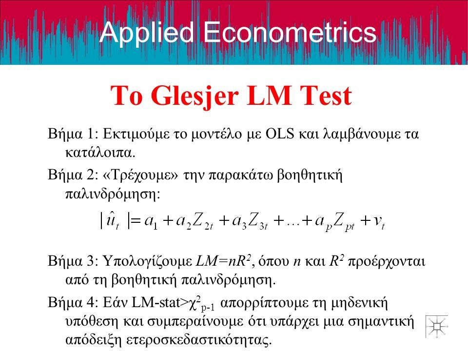 Applied Econometrics Το Glesjer LM Test Βήμα 1: Εκτιμούμε το μοντέλο με OLS και λαμβάνουμε τα κατάλοιπα. Βήμα 2: «Τρέχουμε» την παρακάτω βοηθητική παλ